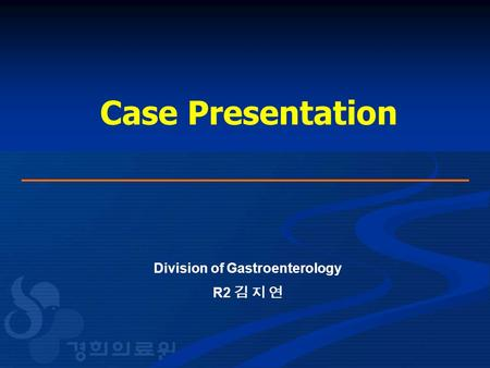 Case Presentation Division of Gastroenterology R2 김 지 연.