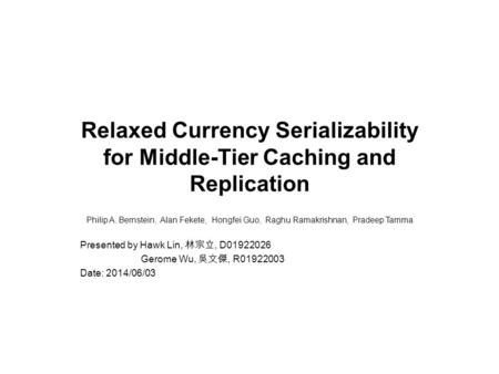Relaxed Currency Serializability for Middle-Tier Caching and Replication Philip A. Bernstein, Alan Fekete, Hongfei Guo, Raghu Ramakrishnan, Pradeep Tamma.