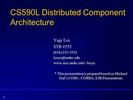 1 CS590L Distributed Component Architecture Yugi Lee STB #555 (816) 235-5932  * This presentation is prepared based.