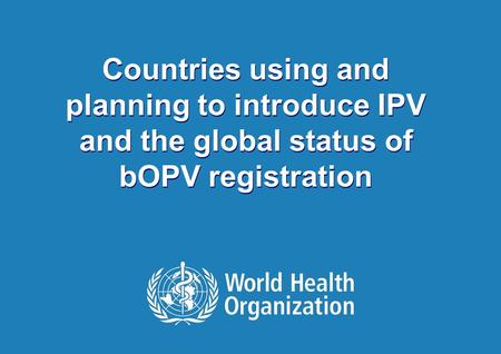 1 |1 | Countries using and planning to introduce IPV and the global status of bOPV registration Countries using and planning to introduce IPV and the global.