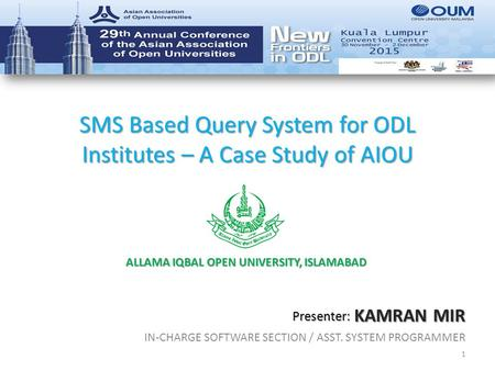 SMS Based Query System for ODL Institutes – A Case Study of AIOU KAMRAN MIR IN-CHARGE SOFTWARE SECTION / ASST. SYSTEM PROGRAMMER 1 Presenter: ALLAMA IQBAL.