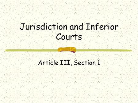 Jurisdiction and Inferior Courts Article III, Section 1.