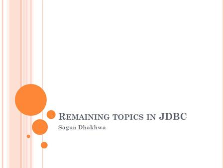 R EMAINING TOPICS IN JDBC Sagun Dhakhwa. O VERVIEW Introduction to JDBC API Types of JDBC Drivers Introduction to ODBC.