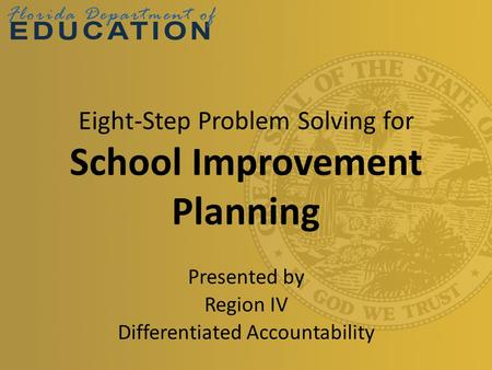 Eight-Step Problem Solving for School Improvement Planning Presented by Region IV Differentiated Accountability.