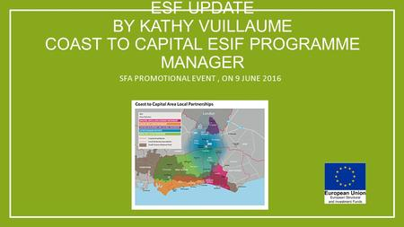 ESF UPDATE BY KATHY VUILLAUME COAST TO CAPITAL ESIF PROGRAMME MANAGER SFA PROMOTIONAL EVENT, ON 9 JUNE 2016.