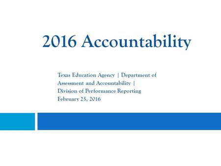 2016 Accountability Texas Education Agency | Department of Assessment and Accountability | Division of Performance Reporting February 25, 2016.