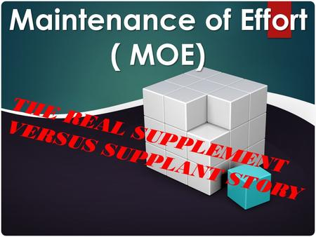 THE REAL SUPPLEMENT VERSUS SUPPLANT STORY Maintenance of Effort ( MOE)