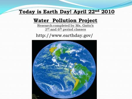 Water Pollution Project Research completed by Ms. Gatto's 3 rd and 6 th period classes Today is Earth Day! April 22 nd 2010
