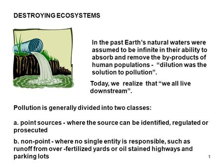 1 DESTROYING ECOSYSTEMS In the past Earth's natural waters were assumed to be infinite in their ability to absorb and remove the by-products of human populations.