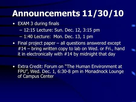 Announcements 11/30/10 EXAM 3 during finals –12:15 Lecture: Sun. Dec. 12, 3:15 pm –1:40 Lecture: Mon. Dec. 13, 1 pm Final project paper – all questions.