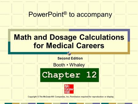 Math and Dosage Calculations for Medical Careers PowerPoint ® to accompany Copyright © The McGraw-Hill Companies, Inc. Permission required for reproduction.
