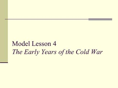 Model Lesson 4 The Early Years of the Cold War. Model Lesson 4 Standard 11.9.3: Trace the origins and geopolitical consequences (foreign and domestic)