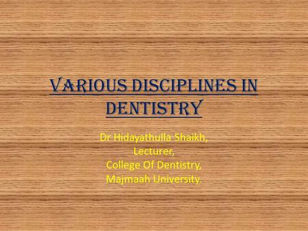 Various Disciplines in Dentistry Dr Hidayathulla Shaikh, Lecturer, College Of Dentistry, Majmaah University.