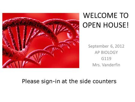 WELCOME TO OPEN HOUSE! September 6, 2012 AP BIOLOGY G119 Mrs. Vanderfin Please sign-in at the side counters.