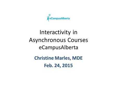 Interactivity in Asynchronous Courses eCampusAlberta Christine Marles, MDE Feb. 24, 2015.