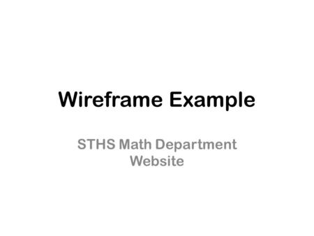 Wireframe Example STHS Math Department Website. STHS Math Department Teachers' Info Tutoring Hours Common Core Standards Common Core Standards Study Skills.