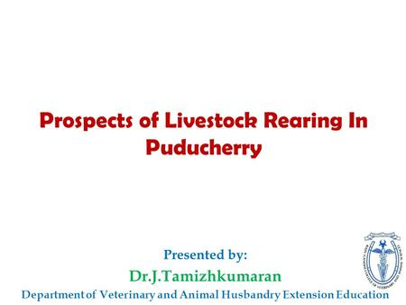 Prospects of Livestock Rearing In Puducherry Presented by: Dr.J.Tamizhkumaran Department of Veterinary and Animal Husbandry Extension Education.