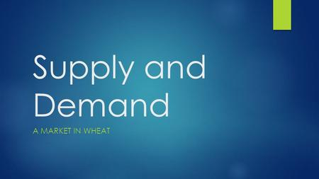 Supply and Demand A MARKET IN WHEAT. Today's Objective  After today's lesson, students will be able to…  Explain how supply and demand work together.