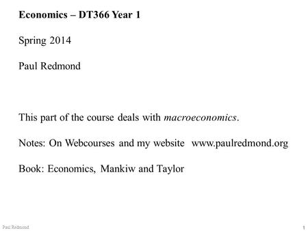 1 Paul Redmond Economics – DT366 Year 1 Spring 2014 Paul Redmond This part of the course deals with macroeconomics. Notes: On Webcourses and my website.