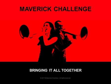 BRINGING IT ALL TOGETHER MAVERICK CHALLENGE © 2011 Enterprise Columbus. All rights reserved.