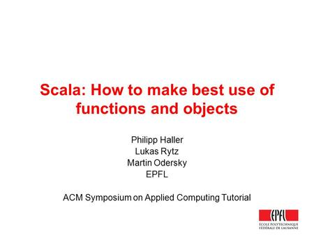 Scala: How to make best use of functions <strong>and</strong> objects Philipp Haller Lukas Rytz Martin Odersky EPFL ACM Symposium on Applied Computing Tutorial.