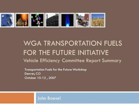 WGA TRANSPORTATION FUELS FOR THE FUTURE INITIATIVE Vehicle Efficiency Committee Report Summary John Boesel Transportation Fuels for the Future Workshop.