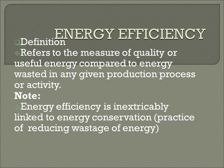  Definition  Refers to the measure of quality or useful energy compared to energy wasted in any given production process or activity. Note:  Energy.