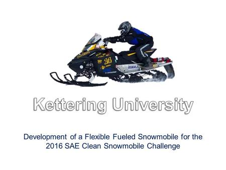 Development of a Flexible Fueled Snowmobile for the 2016 SAE Clean Snowmobile Challenge.