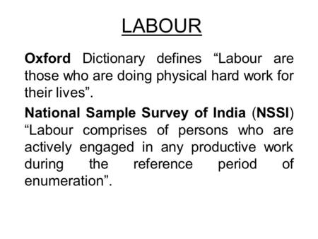 "LABOUR Oxford Dictionary defines ""Labour are those who are doing physical hard work for their lives"". National Sample Survey of India (NSSI) ""Labour comprises."