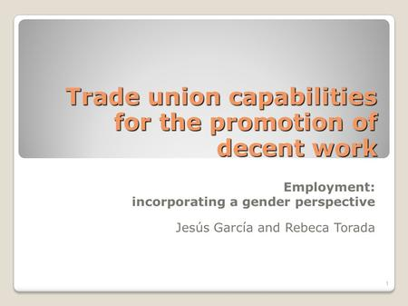Trade union capabilities for the promotion of decent work Employment: incorporating a gender perspective Jesús García and Rebeca Torada 1.