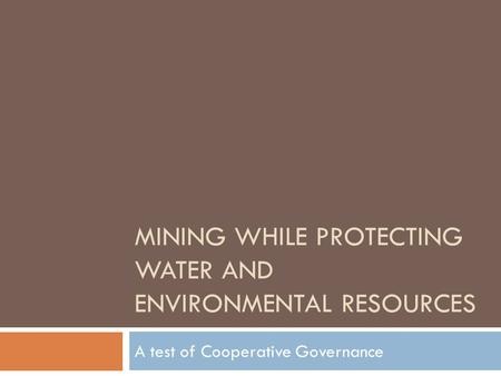 MINING WHILE PROTECTING WATER AND ENVIRONMENTAL RESOURCES A test of Cooperative Governance.