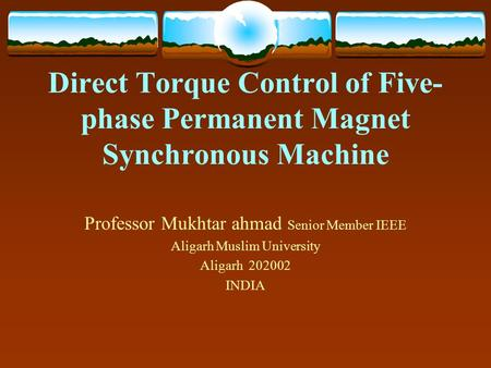 Direct Torque Control of Five- phase Permanent Magnet Synchronous Machine Professor Mukhtar ahmad Senior Member IEEE Aligarh Muslim University Aligarh.