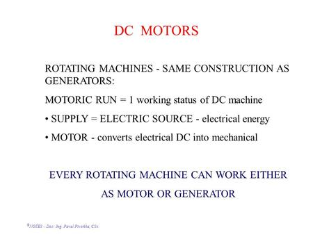 © NOTES - Doc. Ing. Pavel Pivoňka, CSc. DC MOTORS ROTATING MACHINES - SAME CONSTRUCTION AS GENERATORS: MOTORIC RUN = 1 working status of DC machine SUPPLY.