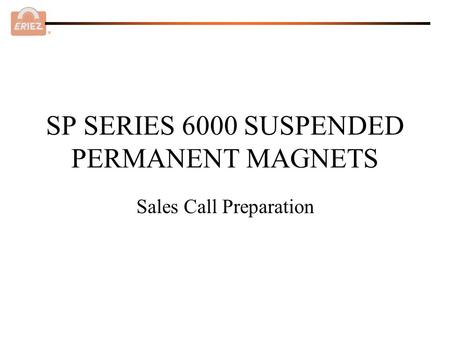 ® SP SERIES 6000 SUSPENDED PERMANENT MAGNETS Sales Call Preparation.