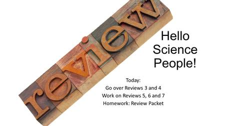 Hello Science People! Today: Go over Reviews 3 and 4 Work on Reviews 5, 6 and 7 Homework: Review Packet.