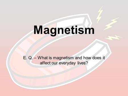 Magnetism E. Q. – What is magnetism and how does it affect our everyday lives?