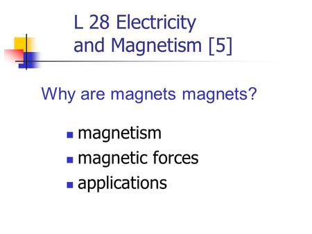 L 28 Electricity and Magnetism [5] magnetism magnetic forces applications Why are magnets magnets?