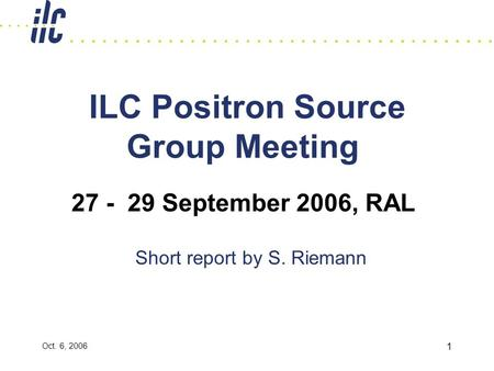 Oct. 6, 2006 1 ILC Positron Source Group Meeting Short report by S. Riemann 27 - 29 September 2006, RAL.
