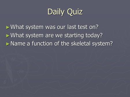 Daily Quiz ► What system was our last test on? ► What system are we starting today? ► Name a function of the skeletal system?