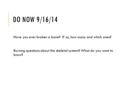 DO NOW 9/16/14 Have you ever broken a bone? If so, how many and which ones? Burning questions about the skeletal system? What do you want to know?