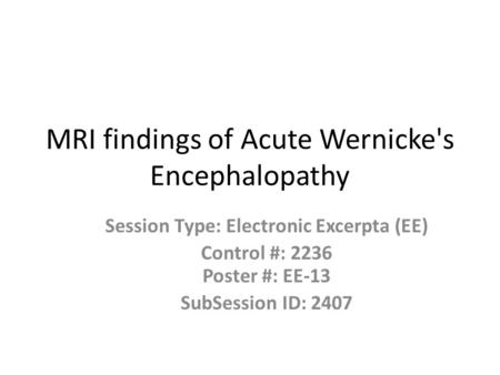 MRI findings of Acute Wernicke's Encephalopathy Session Type: Electronic Excerpta (EE) Control #: 2236 Poster #: EE-13 SubSession ID: 2407.