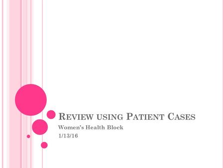 R EVIEW USING P ATIENT C ASES Women's Health Block 1/13/16.