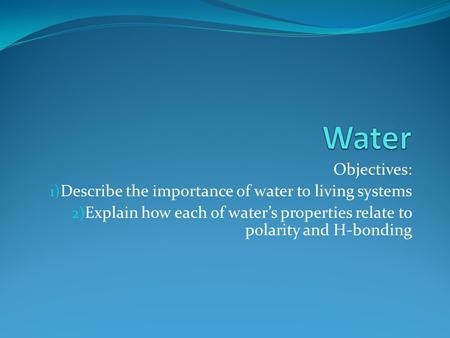 Objectives: 1) Describe the importance of water to living systems 2) Explain how each of water's properties relate to polarity and H-bonding.
