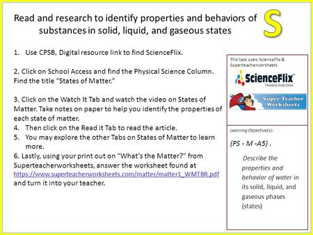 This task uses: ScienceFlix & Superteacherworsheets Learning Objective(s): (PS - M -A5). Describe the properties and behavior of water in its solid, liquid,
