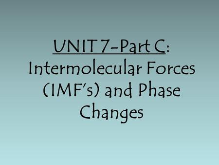 UNIT 7-Part C: Intermolecular Forces (IMF's) and Phase Changes.