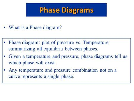 What is a Phase diagram? Phase diagram: plot of pressure vs. Temperature summarizing all equilibria between phases. Given a temperature and pressure, phase.