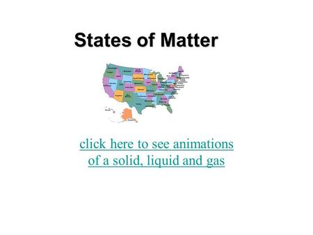 States of Matter click here to see animations of a solid, liquid and gas.