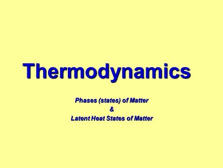 Thermodynamics Phases (states) of Matter & Latent Heat States of Matter.