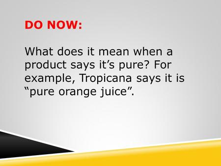 "DO NOW: What does it mean when a product says it's pure? For example, Tropicana says it is ""pure orange juice""."