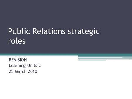 Public Relations strategic roles REVISION Learning Units 2 25 March 2010.